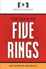 The Book of Five Rings : Critical Classics - Musashi Miyamoto