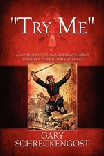 Try Me : A Confederate Zouave in Wheat's Famed Louisiana Tiger Battalion, 1861-62 - Gary Schreckengost