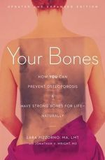 Your Bones : How You Can Prevent Osteoporosis & Have Strong Bones for Life - Naturally - Lara Pizzorno