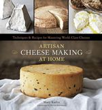 Artisan Cheese Making at Home : Techniques and Recipes for Mastering World-class Cheese - Mary Carlin