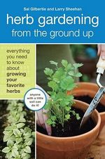Herb Gardening from the Ground Up : Everything You Need to Know About Growing Your Favourite Herbs - Sal Gilbertie