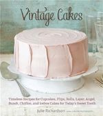 Vintage Cakes : 65 Recipes for Bundt, Spiral, Roll, Layer, Upside-Down, and Ice-Box Cakes - Julie Richardson