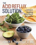 The Acid Reflux Solution : A Cookbook and Lifestyle Guide for Healing Heartburn Naturally - Jorge Rodriguez