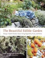 The Beautiful Edible Garden : Designing a Stylish Outdoor Space Using Vegetables, Fruits, and Herbs - Leslie Bennett
