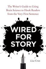 Wired for Story : The Writer's Guide to Using Brain Science to Hook Readers from the Very First Sentence - Lisa Cron