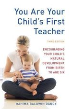 You are Your Child's First Teacher : Encouraging Your Child's Natural Development from Birth to Age Six - Rahima Baldwin Dancy