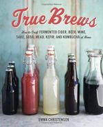 True Brews : How to Craft Fermented Cider, Beer, Wine, Sake, Soda, Kefir, and Kombucha at Home - Emma Christensen