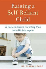 Raising a Self-Reliant Child : A Back-To-Basics Parenting Plan from Birth to Age 6 - Dr Alanna Levine