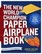 The New World Champion Paper Airplane Book : The Pioneering Design for the Record-Breaking Distance Plane, Plus 16 All-New Tear-out Paper Airplanes to Fold and Fly - John M. Collins