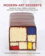 Modern Art Desserts : Recipes for Cakes, Cookies, Confections, and Frozen Treats Based on Iconic Works of Art - Caitlin Freeman
