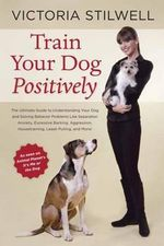 Train Your Dog Positively : Understand Your Dog and Solve Common Behavior Problems Including Separation Anxiety, Excessive Barking, Aggression, Housetraining, Leash Pulling, and More! - Victoria Stilwell