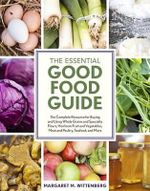 The Essential Good Food Guide : The Complete Resource for Buying and Using Whole Grains and Specialty Flours, Heirloom Fruit and Vegetables, Meat and Poultry, Seafood, and More - Margaret M. Wittenberg