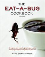 The Eat-a-Bug Cookbook : 40 Ways to Cook Crickets, Grasshoppers, Ants, Water Bugs, Spiders, Centipedes, and Their Kin - David George Gordon