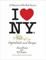 I Love New York : A Moment in New York Cuisine: Ingredients and Recipes - Daniel Humm