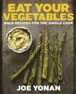 Eat Your Vegetables : Bold Recipes for the Single Cook - Joe Yonan