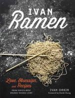 Ivan Ramen : Love, Obsession, and Recipes from Tokyo's Most Unlikely Noodle Joint - Ivan Orkin