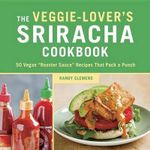 Veggie-Lover's Sriracha Cookbook : 50 Vegan Rooster Sauce Recipes That Pack a Punch - Randy Clemens
