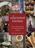 The Nourished Kitchen : Farm-to-Table Recipes for the Traditional Foods Lifestyle Featuring Bone Broths, Fermented Vegetables, Grass-fed Meats, Wholesome Fats, Raw Dairy, and Kombuchas - Jennifer McGruther