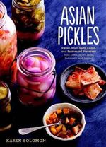 Asian Pickles : Sweet, Sour, Salty, Cured, and Fermented Preserves from Korea, Japan, China, India, and Beyond - Karen Solomon