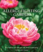 The Allergy-Fighting Garden : Stop Allergies and Asthma with Smart Landscaping - Thomas Leo Ogren