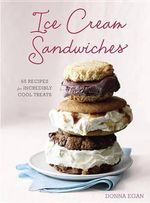 Ice Cream Sandwiches : 65 Recipes for Incredibly Cool Treats - Donna Egan