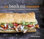 The Banh Mi Handbook : Recipes for Crazy-Delicious Vietnamese Sandwiches - Andrea Quynhgiao Nguyen