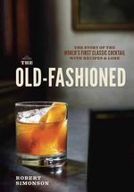 The Old-Fashioned : The Story of the World's First Classic Cocktail, with Recipes and Lore - Robert Simonson
