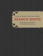 French Roots : Two Cooks, Two Countries, and the Beautiful Food Along the Way - Jean-Pierre Moulle
