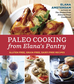Paleo Cooking from Elana's Pantry : Gluten-Free, Grain-Free, High-Protein Recipes - Elana Amsterdam