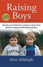 Raising Boys, Third Edition : Why Boys Are Different--And How to Help Them Become Happy and Well-Balanced Men - Steve Biddulph
