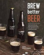 Brew Better Beer : Learn (and Break!) the Rules for Making Ipas, Sours, Belgian Beers, Porters, Barleywines, Lagers, Ancient Ales, and Gluten-Free Beers - Emma Christensen