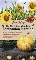 The Mix & Match Guide to Companion Planting : An Easy, Organic Way to Deter Pests, Prevent Disease, Improve Flavor, and Increase Yields in Your Vegetable Garden - Josie Jeffery
