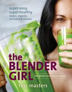 The Blender Girl : Super-Easy, Super-Healthy Meals, Snacks, Desserts, and Drinks-100 Gluten-Free, Raw, and Vegan Recipes! - Tess Masters