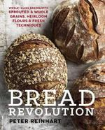 Bread Revolution : World-Class Baking With Sprouted and Whole Grains, Heirloom Flours, and Fresh Techniques - Peter Reinhart