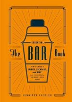 Essential Bar Book : An A-to-Z Guide to Spirits, Cocktails, and Wine, with 115 Recipes for the World's Great Drinks - Jennifer Fiedler