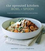 The Sprouted Kitchen Bowl and Spoon : Simple and Inspired Whole Foods Recipes to Savor and Share - Sara Forte
