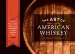 The Art of American Whiskey : A Visual History of the Nation's Most Storied Spirit, Through 100 Iconic Labels - Noah Rothbaum