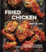 Fried Chicken : 50 Recipes for the Crispy, Crunchy, Comfort-Food Classic - Rebecca Lang