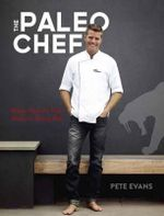 The Paleo Chef : Quick, Flavorful Paleo Meals for Eating Well - Pete Evans Chef Pty Limited