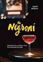 The Negroni : Drinking to La Dolce Vita, with Recipes and Lore - Gary Regan