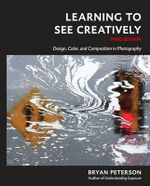 Learning to See Creatively, Third Edition : Design, Color, and Composition in Photography - Bryan F Peterson
