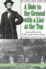 A Hole in the Ground with a Liar at the Top : Fraud and Deceit in the Golden Age of American Mining - Dan Plazak