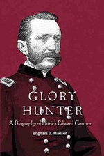 Glory Hunter : A Biography of Patric Edward Connor - Brigham D. Madsen