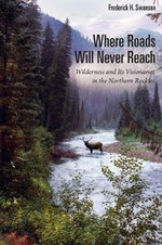 Where Roads Will Never Reach : Wilderness and its Visionaries in the Northern Rockies - Frederick H Swanson