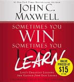 Sometimes You Win--Sometimes You Learn : Life's Greatest Lessons Are Gained from Our Losses - John C Maxwell