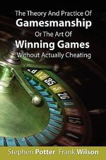 The Theory and Practice of Gamesmanship or the Art of Winning Games Without Actually Cheating - Stephen Potter