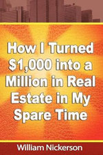How I Turned $1,000 into a Million in Real Estate in My Spare Time : Sharing the Stories That Kept Us Small - William Nickerson