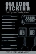 CIA Lock Picking : Field Operative Training Manual - Central Intelligence Agency