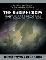 The Marine Corps Martial Arts Program : The Complete Combat System - United States Marine Corps