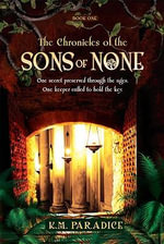 The Chronicles of the Sons of None, Book One : One Secret Preserved Through the Ages. One Keep Called to Hold the Key. - K M Paradice